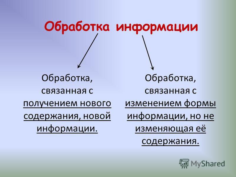 Обработка информации Обработка, связанная с получением нового содержания, новой информации. Обработка, связанная с изменением формы информации, но не изменяющая её содержания.
