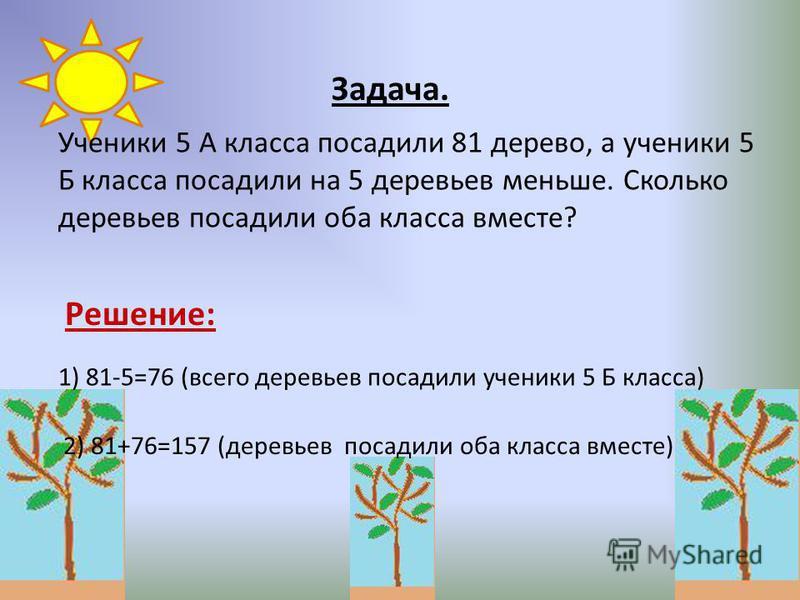 Ученики 5 А класса посадили 81 дерево, а ученики 5 Б класса посадили на 5 деревьев меньше. Сколько деревьев посадили оба класса вместе? Задача. 1) 81-5=76 (всего деревьев посадили ученики 5 Б класса) 2) 81+76=157 (деревьев посадили оба класса вместе)