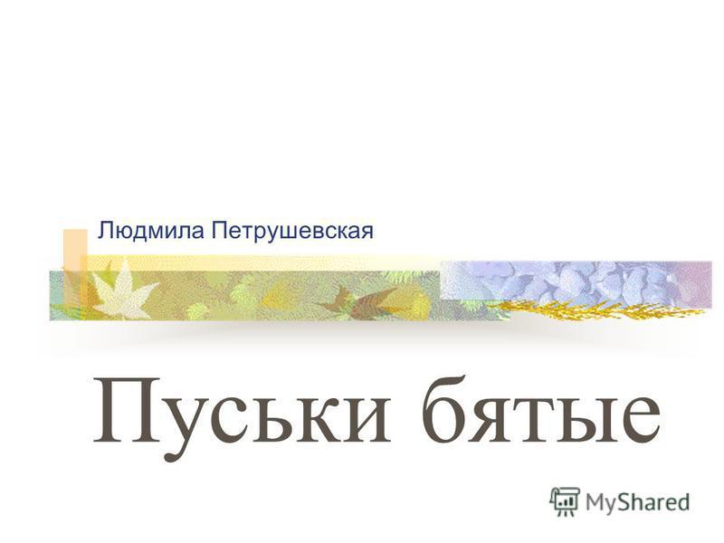 Людмила Петрушевская Пуськи бятые