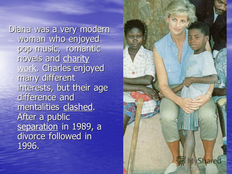 Diana was a very modern woman who enjoyed pop music, romantic novels and charity work. Charles enjoyed many different interests, but their age difference and mentalities clashed. After a public separation in 1989, a divorce followed in 1996.