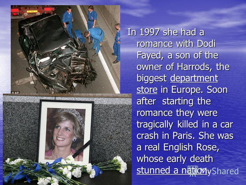 In 1997 she had a romance with Dodi Fayed, a son of the owner of Harrods, the biggest department store in Europe. Soon after starting the romance they were tragically killed in a car crash in Paris. She was a real English Rose, whose early death stun