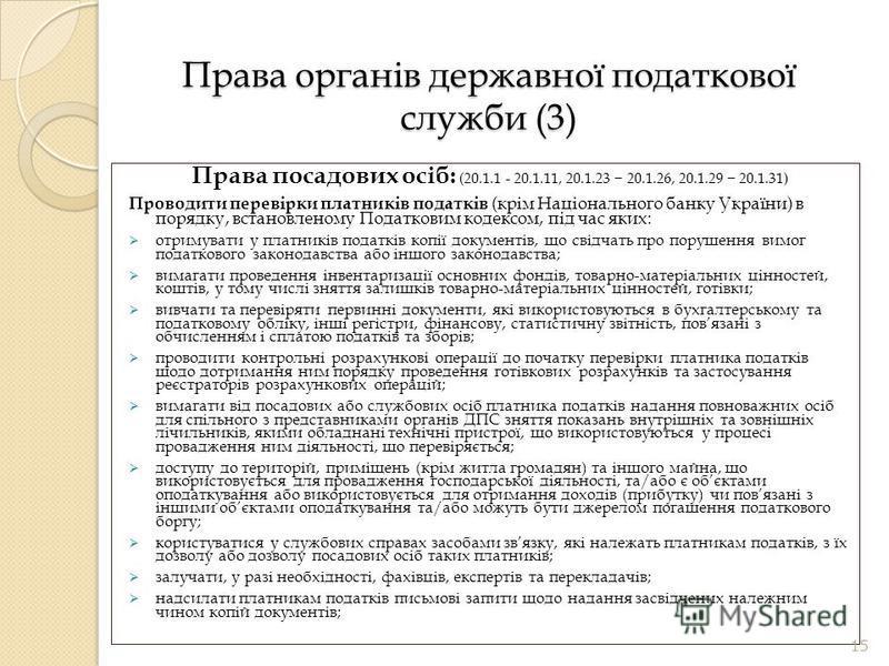 Права органів державної податкової служби (3) Права посадових осіб: (20.1.1 - 20.1.11, 20.1.23 20.1.26, 20.1.29 20.1.31) Проводити перевірки платників податків (крім Національного банку України) в порядку, встановленому Податковим кодексом, під час я