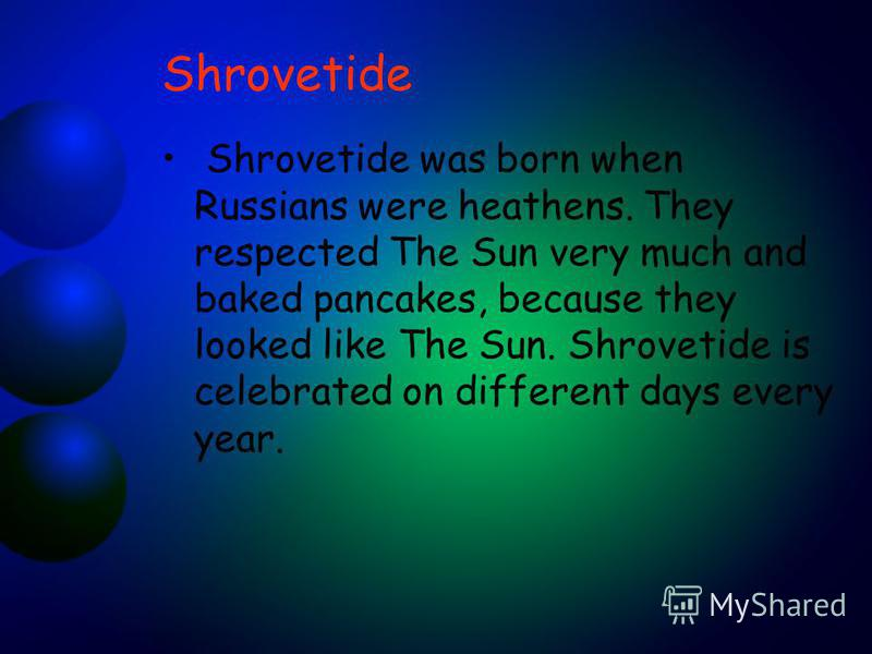 Shrovetide Shrovetide was born when Russians were heathens. They respected The Sun very much and baked pancakes, because they looked like The Sun. Shrovetide is celebrated on different days every year.