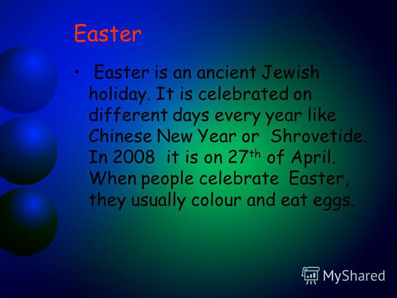 Easter Easter is an ancient Jewish holiday. It is celebrated on different days every year like Chinese New Year or Shrovetide. In 2008 it is on 27 th of April. When people celebrate Easter, they usually colour and eat eggs.