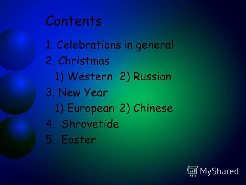 Contents 1. Celebrations in general 2. Christmas 1) Western2) Russian 3. New Year 1) European2) Chinese 4. Shrovetide 5. Easter