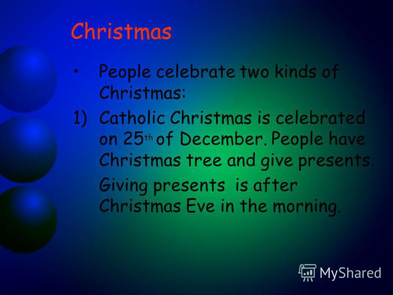Christmas People celebrate two kinds of Christmas: 1)Catholic Christmas is celebrated on 25 th of December. People have Christmas tree and give presents. Giving presents is after Christmas Eve in the morning.