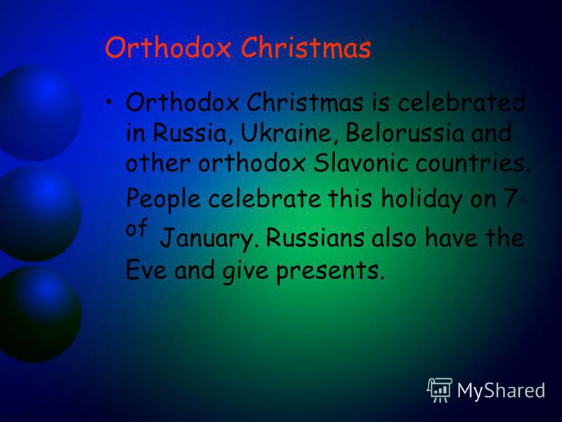 Orthodox Christmas Orthodox Christmas is celebrated in Russia, Ukraine, Belorussia and other orthodox Slavonic countries. People celebrate this holiday on 7 th of January. Russians also have the Eve and give presents.