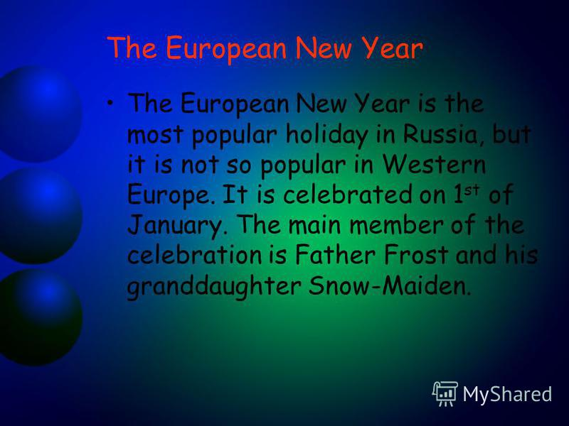The European New Year The European New Year is the most popular holiday in Russia, but it is not so popular in Western Europe. It is celebrated on 1 st of January. The main member of the celebration is Father Frost and his granddaughter Snow-Maiden.