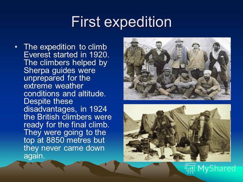 First expedition The expedition to climb Everest started in 1920. The climbers helped by Sherpa guides were unprepared for the extreme weather conditions and altitude. Despite these disadvantages, in 1924 the British climbers were ready for the final
