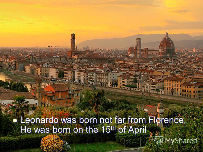 Leonardo was born not far from Florence. He was born on the 15th of April