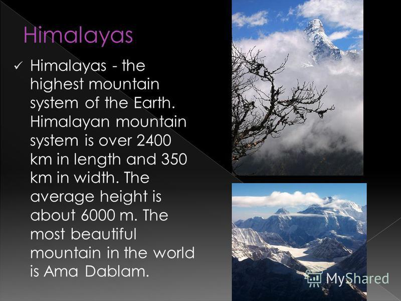 Himalayas - the highest mountain system of the Earth. Himalayan mountain system is over 2400 km in length and 350 km in width. The average height is about 6000 m. The most beautiful mountain in the world is Ama Dablam. Himalayas