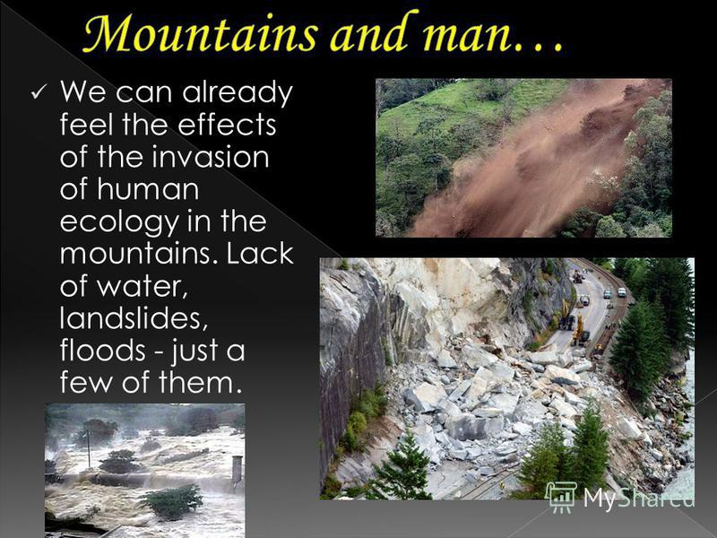 We can already feel the effects of the invasion of human ecology in the mountains. Lack of water, landslides, floods - just a few of them.