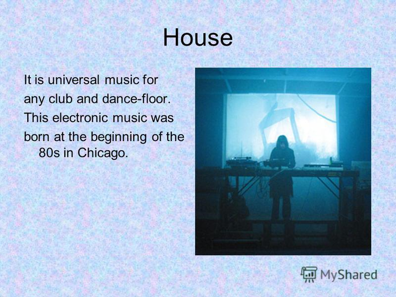 House It is universal music for any club and dance-floor. This electronic music was born at the beginning of the 80s in Chicago.