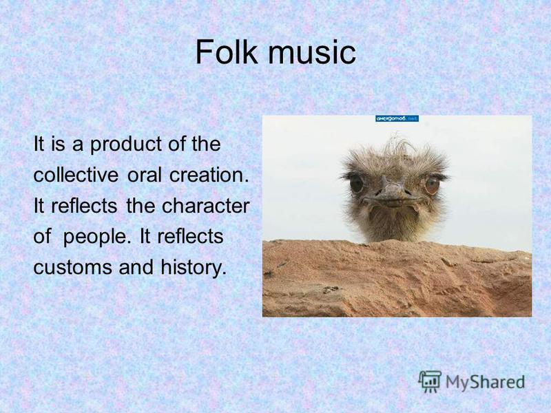 Folk music It is a product of the collective oral creation. It reflects the character of people. It reflects customs and history.