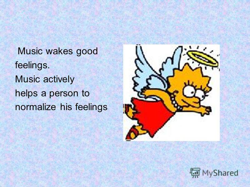 Music wakes good feelings. Music actively helps a person to normalize his feelings