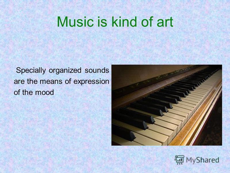 Music is kind of art Specially organized sounds are the means of expression of the mood