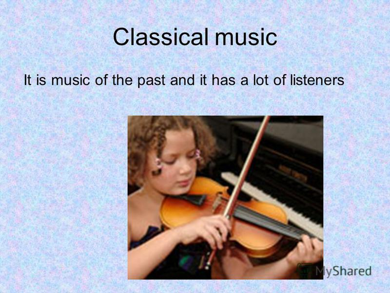 Classical music It is music of the past and it has a lot of listeners