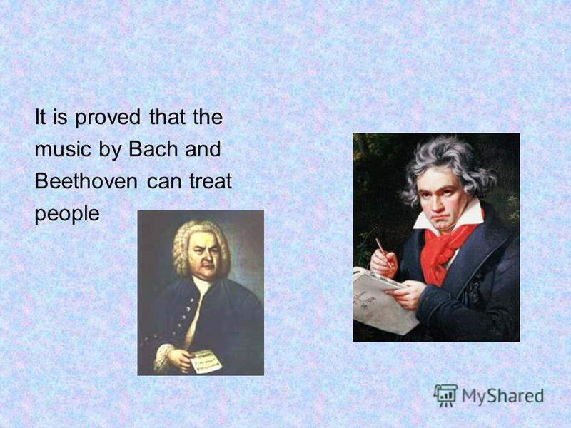 It is proved that the music by Bach and Beethoven can treat people