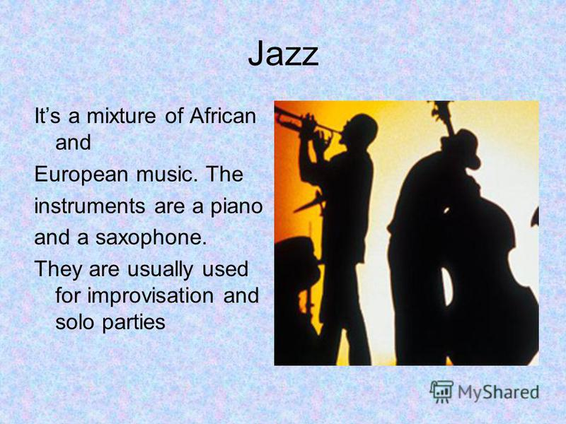 Jazz Its a mixture of African and European music. The instruments are a piano and a saxophone. They are usually used for improvisation and solo parties