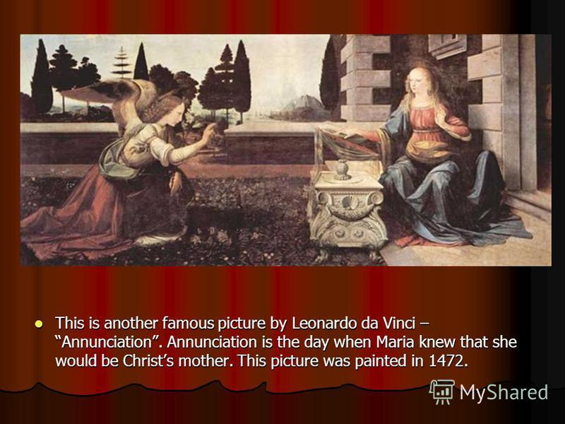This is another famous picture by Leonardo da Vinci – Annunciation. Annunciation is the day when Maria knew that she would be Christs mother. This picture was painted in 1472.