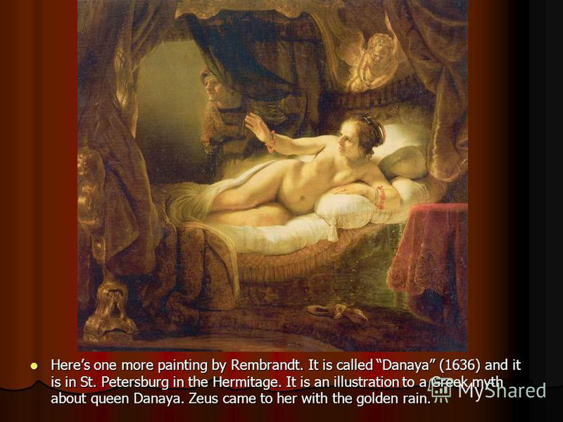 Heres one more painting by Rembrandt. It is called Danaya (1636) and it is in St. Petersburg in the Hermitage. It is an illustration to a Greek myth about queen Danaya. Zeus came to her with the golden rain.