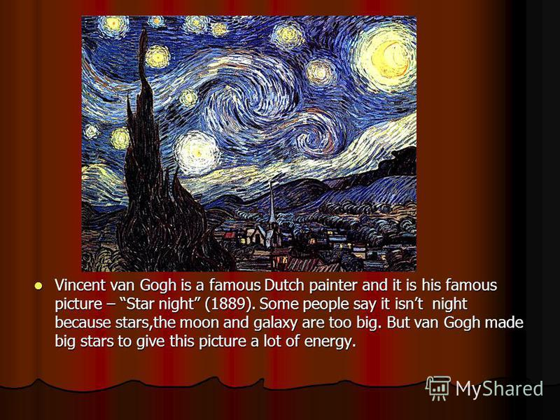Vincent van Gogh is a famous Dutch painter and it is his famous picture – Star night (1889). Some people say it isnt night because stars,the moon and galaxy are too big. But van Gogh made big stars to give this picture a lot of energy. Vincent van Go