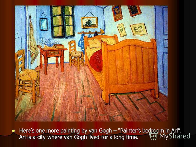 Heres one more painting by van Gogh – Painters bedroom in Arl. Arl is a city where van Gogh lived for a long time. Heres one more painting by van Gogh – Painters bedroom in Arl. Arl is a city where van Gogh lived for a long time.