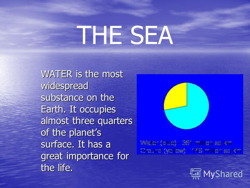 THE SEA WATER is the most widespread substance on the Earth. It occupies almost three quarters of the planets surface. It has a great importance for the life.