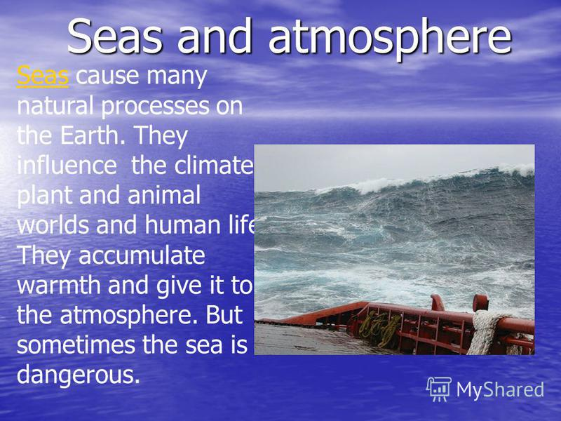 Seas cause many natural processes on the Earth. They influence the climate, plant and animal worlds and human life. They accumulate warmth and give it to the atmosphere. But sometimes the sea is dangerous. Seas and atmosphere