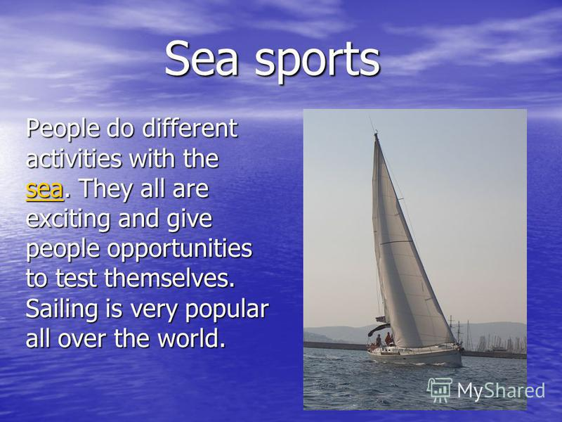 Sea sports People do different activities with the ssss eeee aaaa. They all are exciting and give people opportunities to test themselves. Sailing is very popular all over the world.