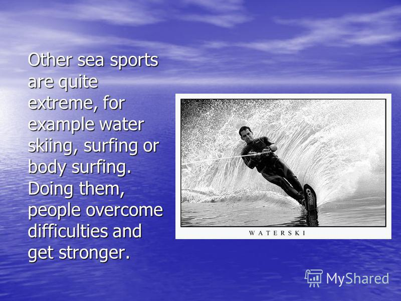 Other sea sports are quite extreme, for example water skiing, surfing or body surfing. Doing them, people overcome difficulties and get stronger.