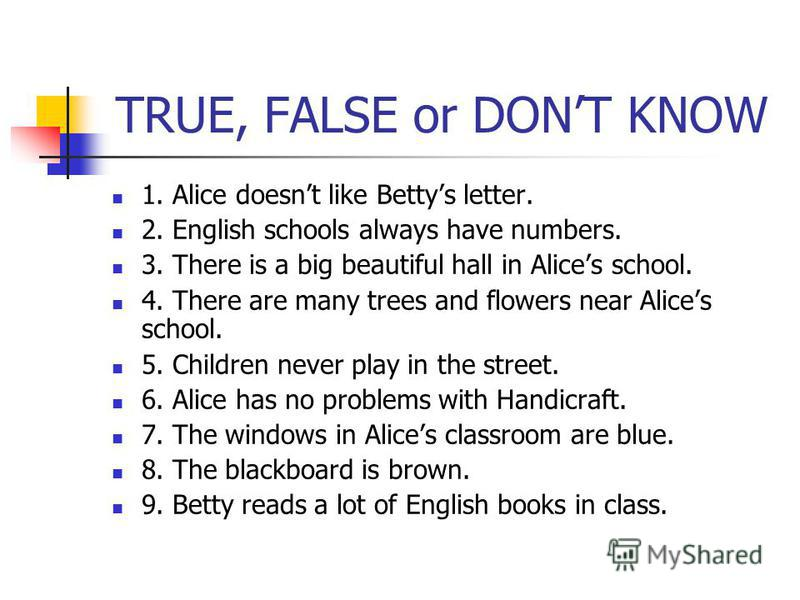 TRUE, FALSE or DONT KNOW 1. Alice doesnt like Bettys letter. 2. English schools always have numbers. 3. There is a big beautiful hall in Alices school. 4. There are many trees and flowers near Alices school. 5. Children never play in the street. 6. A