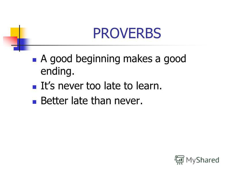 PROVERBS A good beginning makes a good ending. Its never too late to learn. Better late than never.