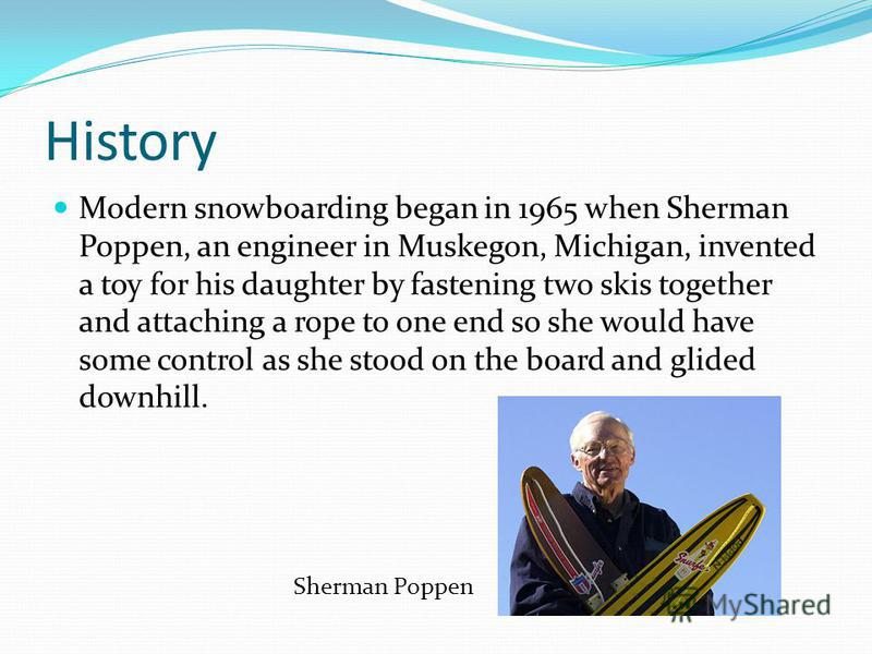 History Modern snowboarding began in 1965 when Sherman Poppen, an engineer in Muskegon, Michigan, invented a toy for his daughter by fastening two skis together and attaching a rope to one end so she would have some control as she stood on the board