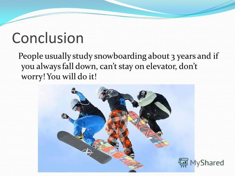 Conclusion People usually study snowboarding about 3 years and if you always fall down, cant stay on elevator, dont worry! You will do it!