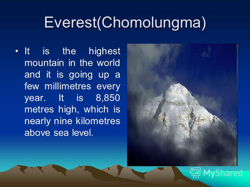 Everest(Chomolungma) It is the highest mountain in the world and it is going up a few millimetres every year. It is 8,850 metres high, which is nearly nine kilometres above sea level.