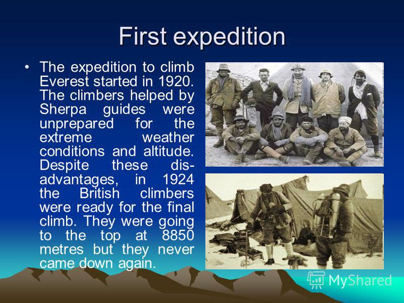 First expedition The expedition to climb Everest started in 1920. The climbers helped by Sherpa guides were unprepared for the extreme weather conditions and altitude. Despite these dis- advantages, in 1924 the British climbers were ready for the fin