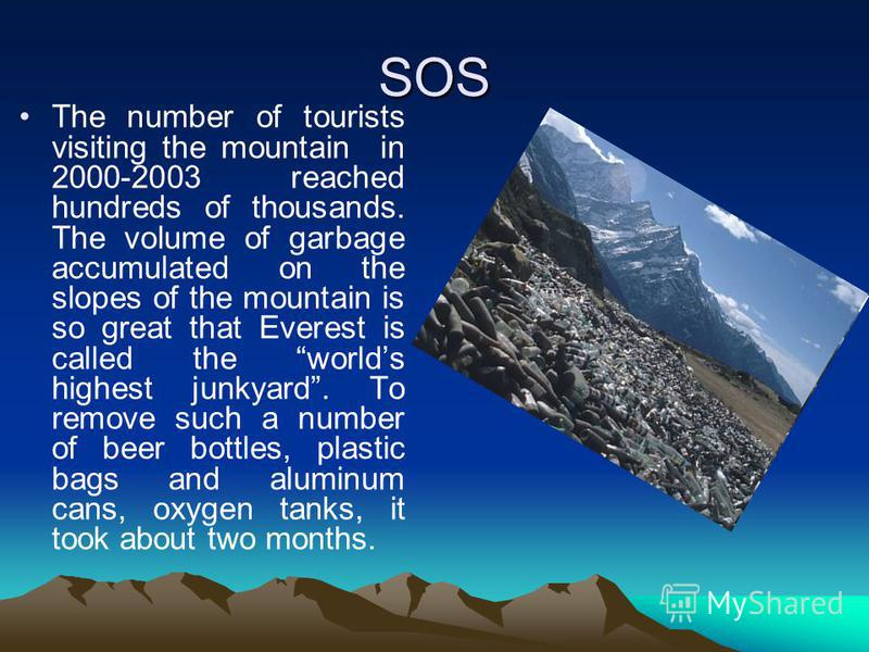 SOS The number of tourists visiting the mountain in 2000-2003 reached hundreds of thousands. The volume of garbage accumulated on the slopes of the mountain is so great that Everest is called the worlds highest junkyard. To remove such a number of be