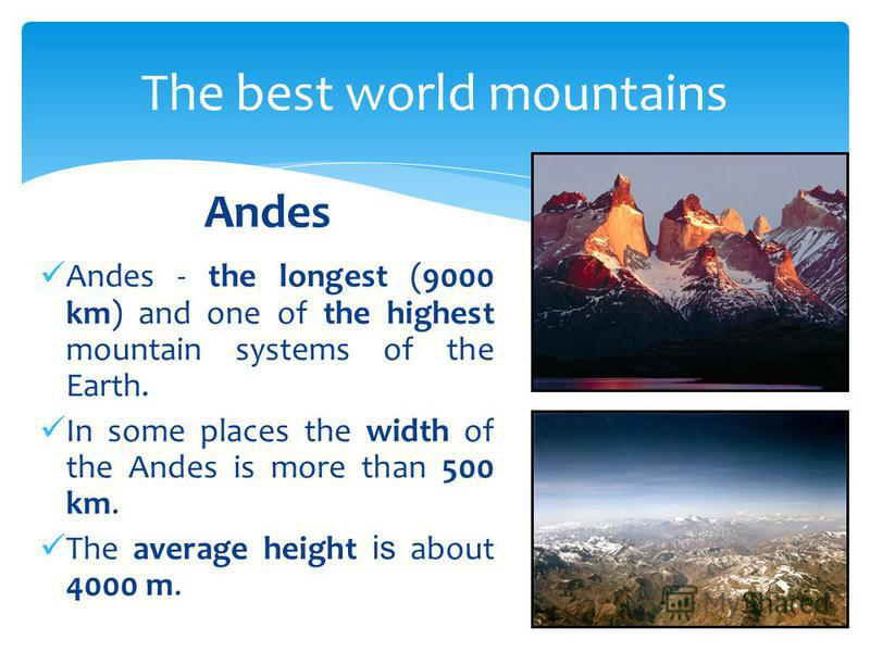 The best world mountains Andes - the longest (9000 km) and one of the highest mountain systems of the Earth. In some places the width of the Andes is more than 500 km. The average height is about 4000 m. Andes