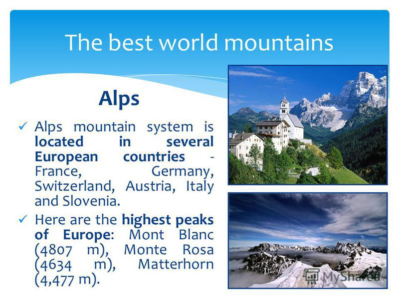 Alps mountain system is located in several European countries - France, Germany, Switzerland, Austria, Italy and Slovenia. Here are the highest peaks of Europe: Mont Blanc (4807 m), Monte Rosa (4634 m), Matterhorn (4,477 m). The best world mountains