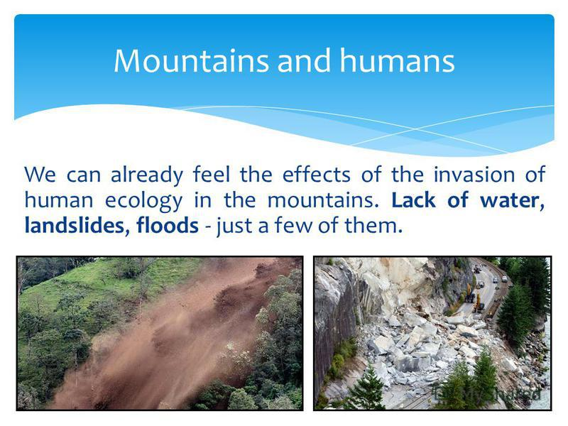 Mountains and humans We can already feel the effects of the invasion of human ecology in the mountains. Lack of water, landslides, floods - just a few of them.