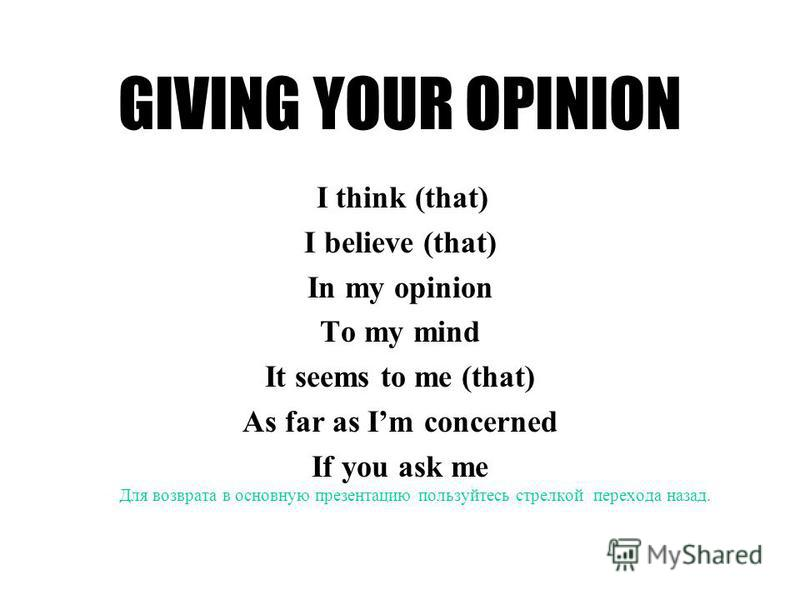 GIVING YOUR OPINION I think (that) I believe (that) In my opinion To my mind It seems to me (that) As far as Im concerned If you ask me Для возврата в основную презентацию пользуйтесь стрелкой перехода назад.