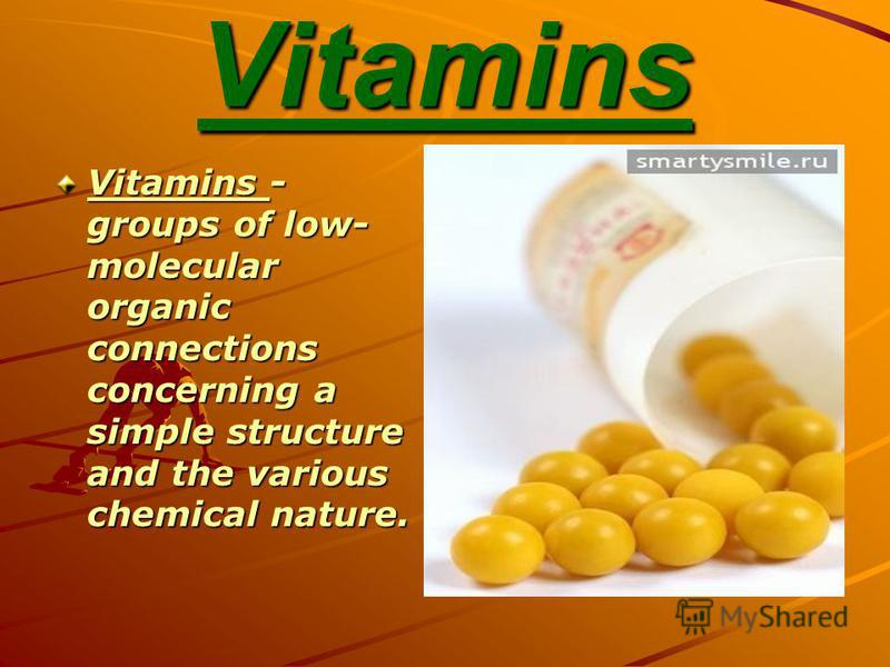 Vitamins Vitamins - groups of low- molecular organic connections concerning a simple structure and the various chemical nature.