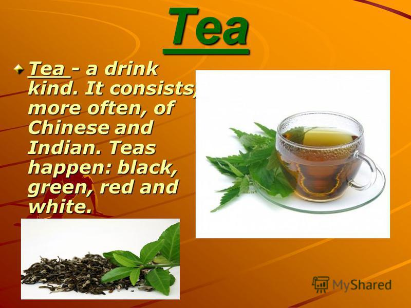 Tea Tea - a drink kind. It consists, more often, of Chinese and Indian. Teas happen: black, green, red and white.