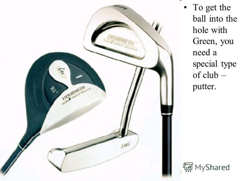 To get the ball into the hole with Green, you need a special type of club – putter.
