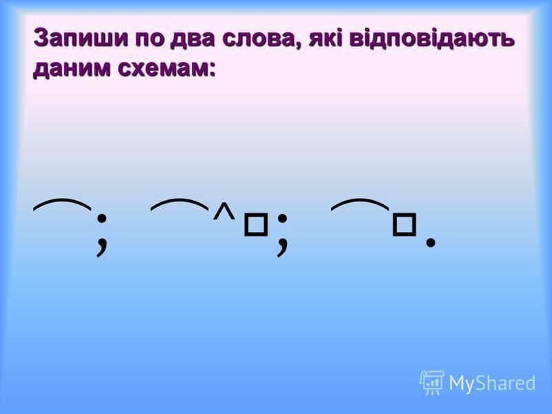 Запиши по два слова, які відповідають даним схемам: ; ^;.