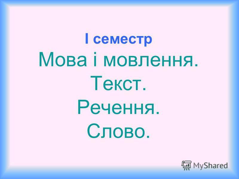 І семестр Мова і мовлення. Текст. Речення. Слово.