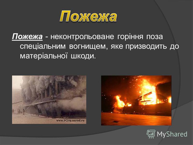 Пожежа - неконтрольоване горіння поза спеціальним вогнищем, яке призводить до матеріальної шкоди.