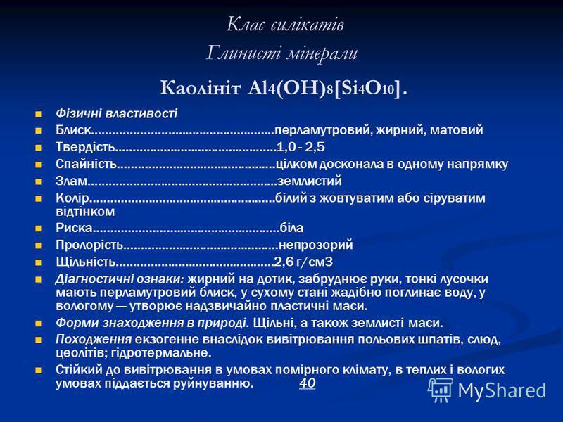 Клас силікатів Глинисті мінерали Каолініт Аl 4 (ОН) 8 [Si 4 O 10 ]. Фізичні властивості Блиск.....................................................перламутровий, жирний, матовий Твердість...............................................1,0 - 2,5 Спайніс