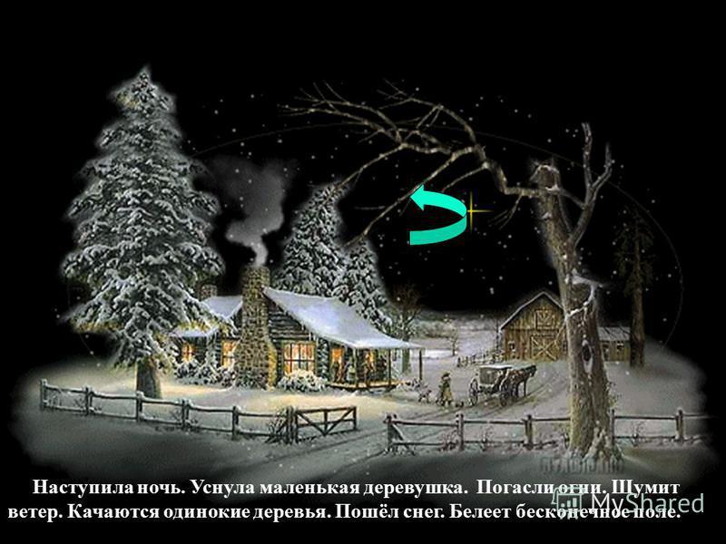 Наступила ночь. Уснула маленькая деревушка. Погасли огни. Шумит ветер. Качаются одинокие деревья. Пошёл снег. Белеет бесконечное поле.